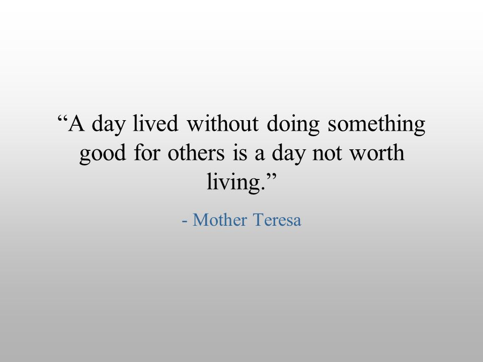 A day lived without doing something good for others is a day not worth living.