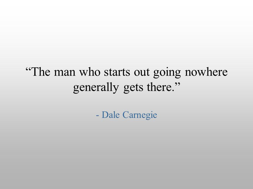 The man who starts out going nowhere generally gets there.