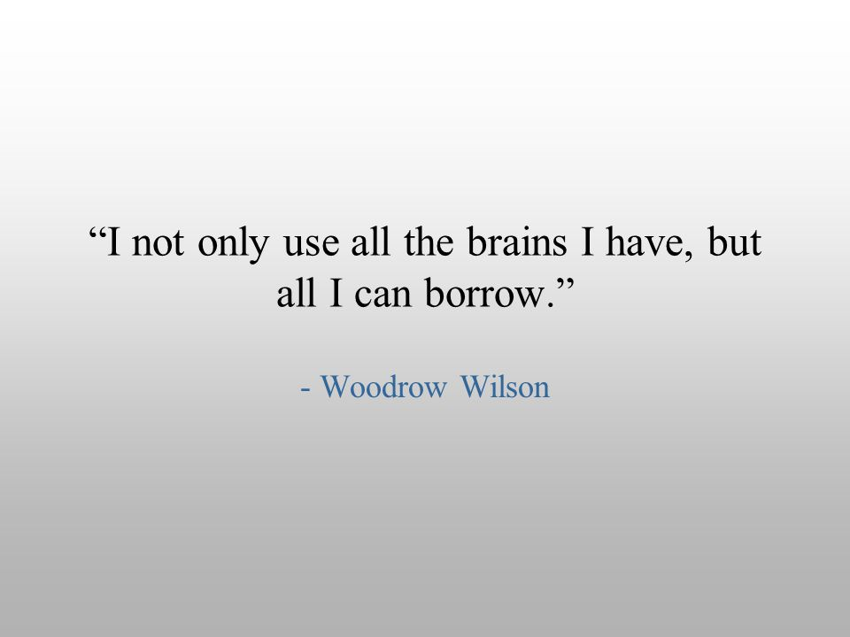 I not only use all the brains I have, but all I can borrow.