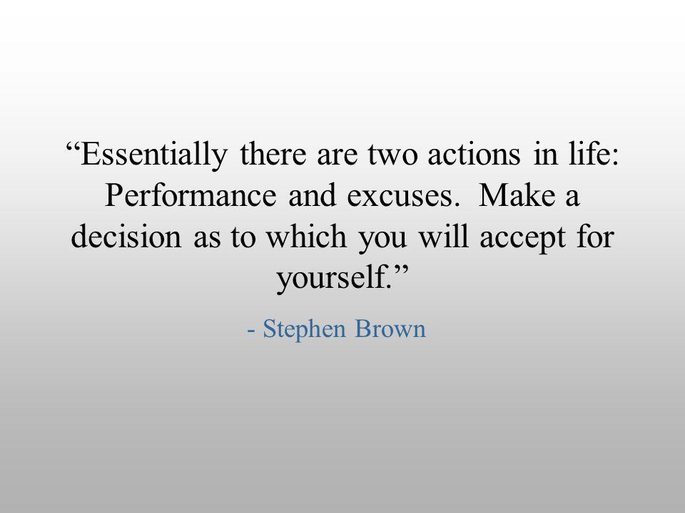 Essentially there are two actions in life: Performance and excuses