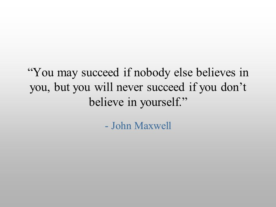 You may succeed if nobody else believes in you, but you will never succeed if you don't believe in yourself.