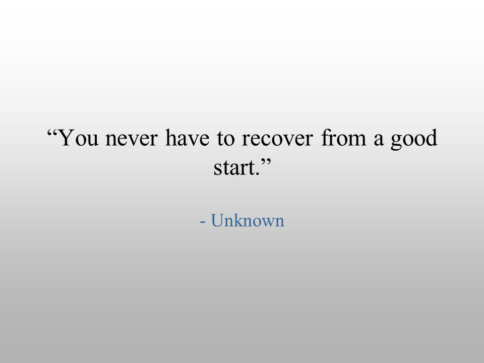 You never have to recover from a good start.
