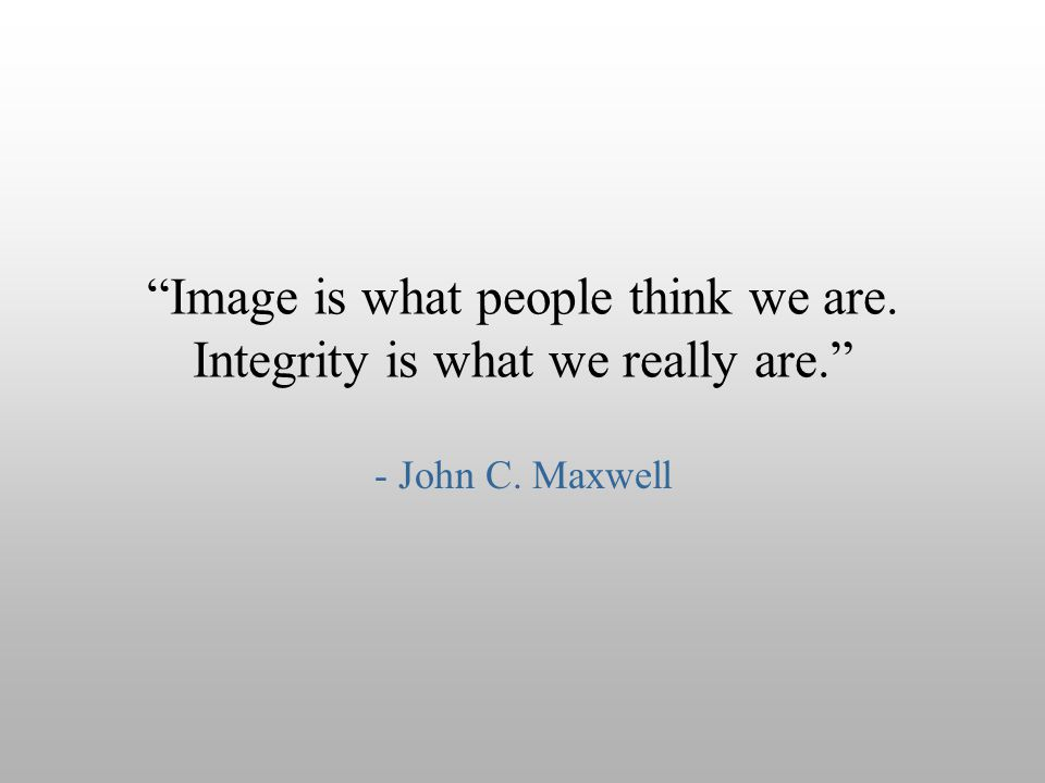 Image is what people think we are. Integrity is what we really are.