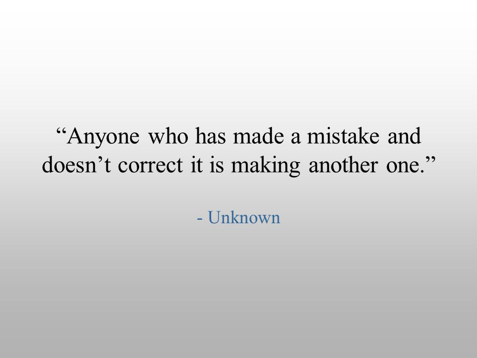 Anyone who has made a mistake and doesn't correct it is making another one.
