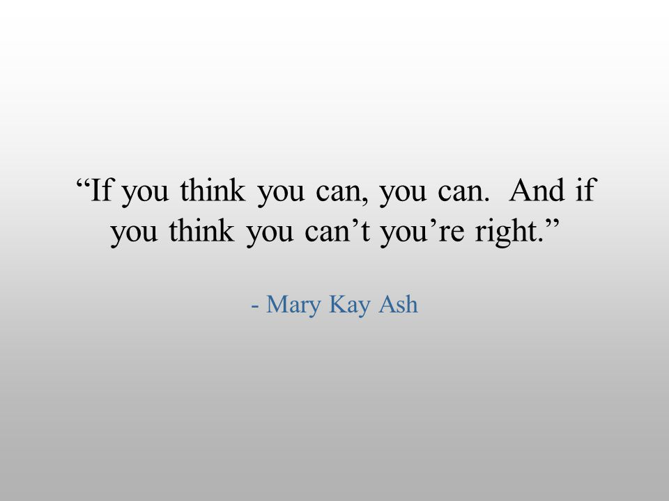 If you think you can, you can. And if you think you can't you're right.