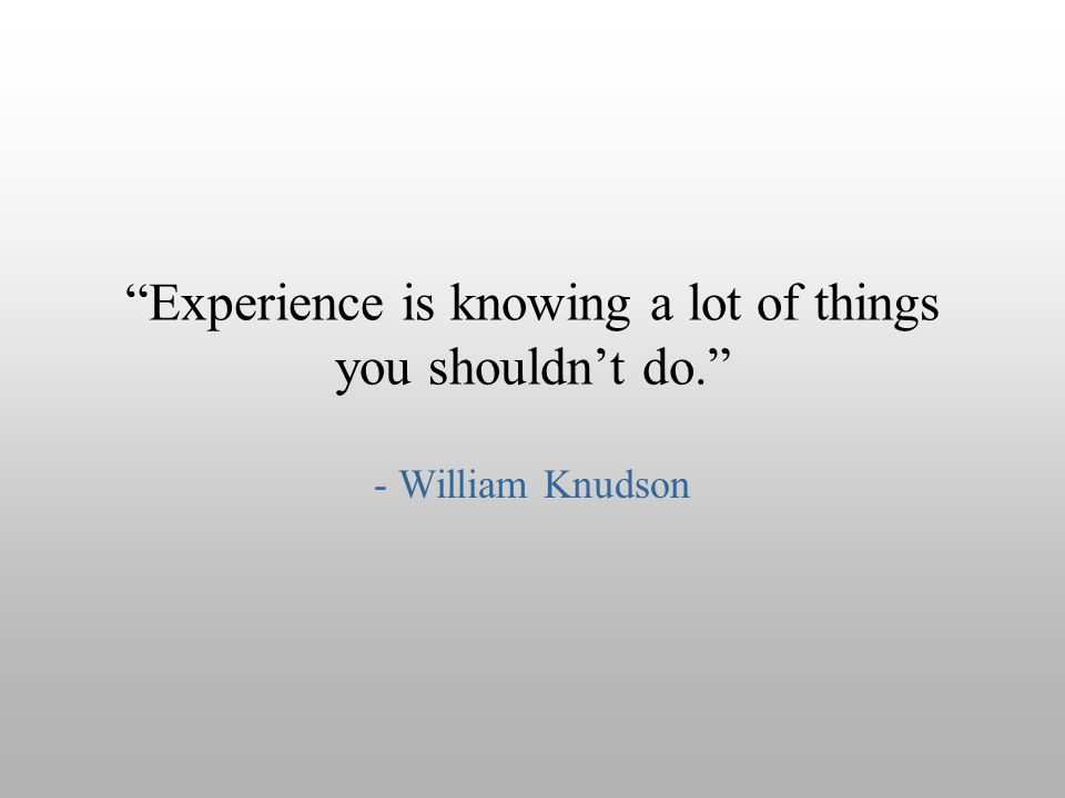 Experience is knowing a lot of things you shouldn't do.