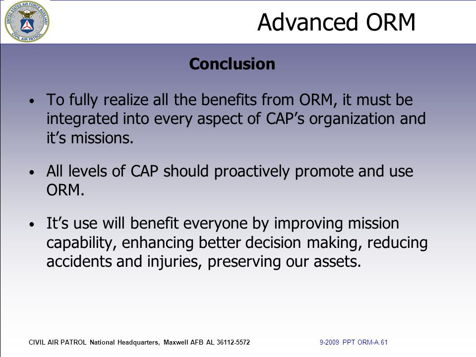 Conclusion To fully realize all the benefits from ORM, it must be integrated into every aspect of CAP's organization and it's missions.