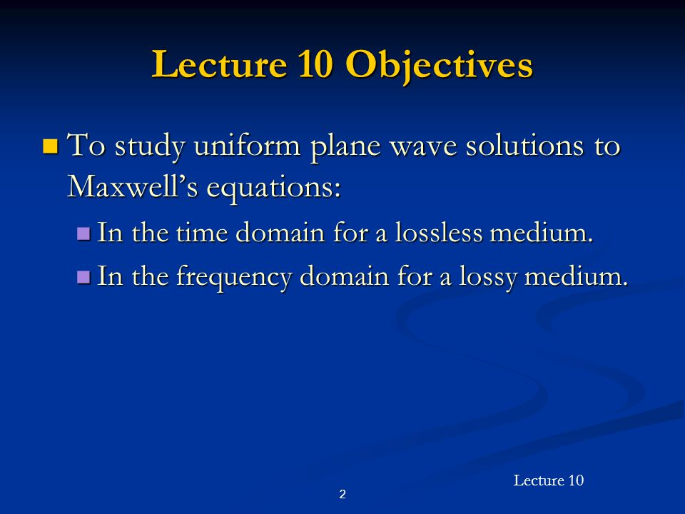 Lecture 10 Objectives To study uniform plane wave solutions to Maxwell's equations: In the time domain for a lossless medium.