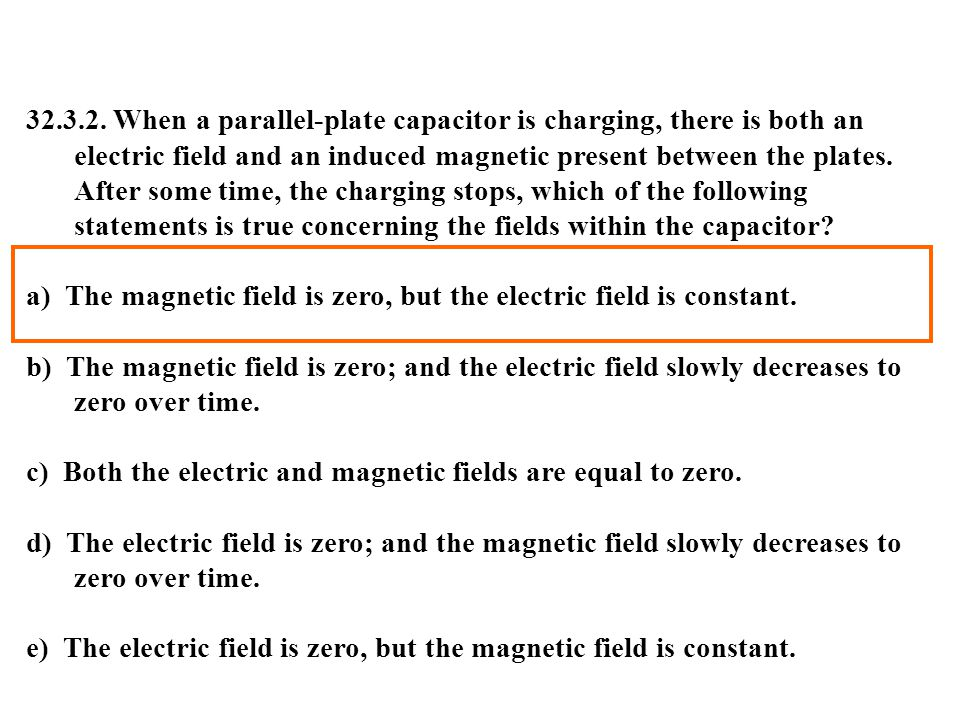 32.3.2. When a parallel-plate capacitor is charging, there is both an electric field and an induced magnetic present between the plates. After some time, the charging stops, which of the following statements is true concerning the fields within the capacitor