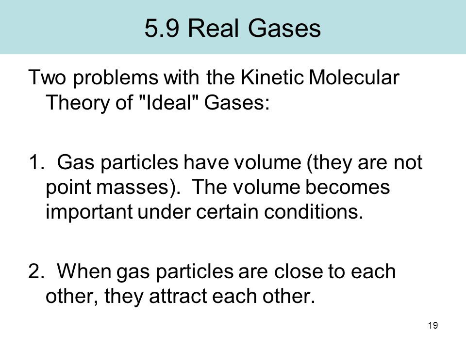 5.9 Real Gases Two problems with the Kinetic Molecular Theory of Ideal Gases: