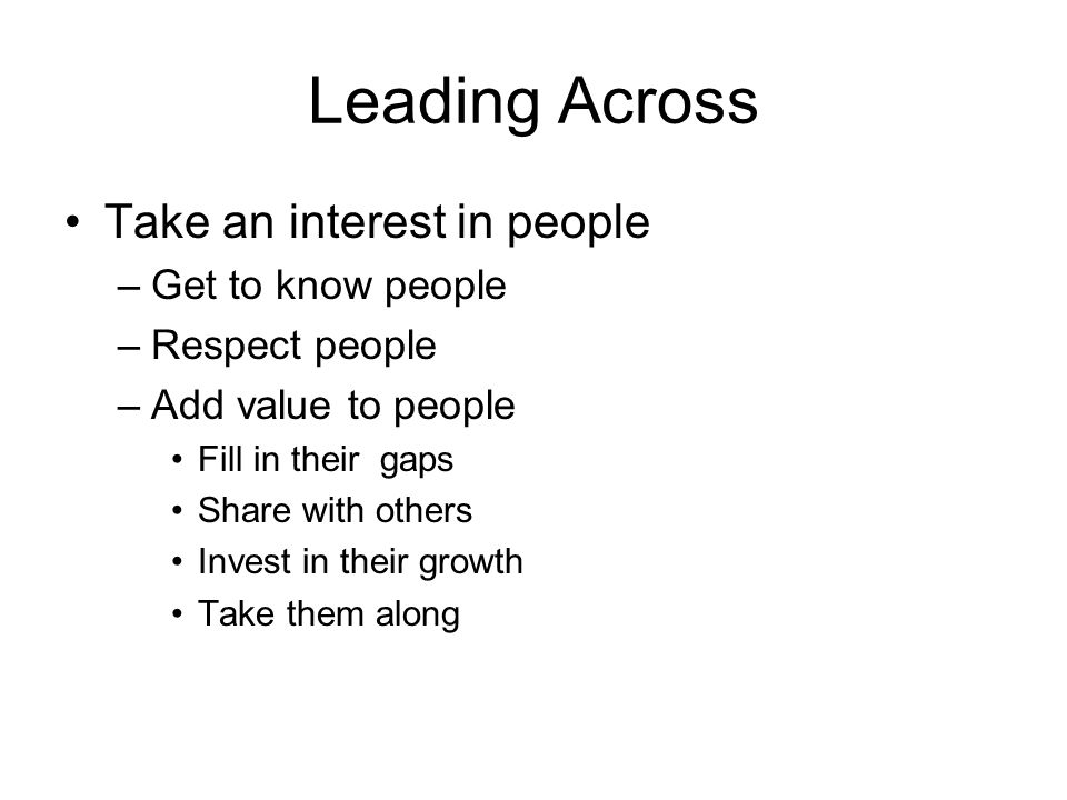 Leading Across Take an interest in people Get to know people