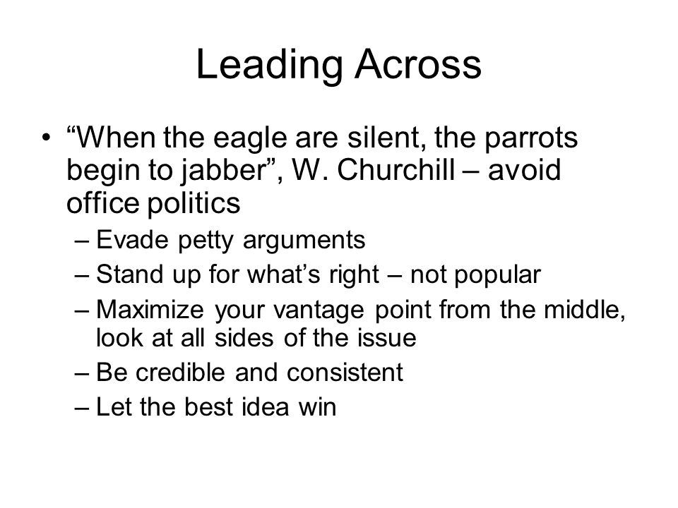 Leading Across When the eagle are silent, the parrots begin to jabber , W. Churchill – avoid office politics.