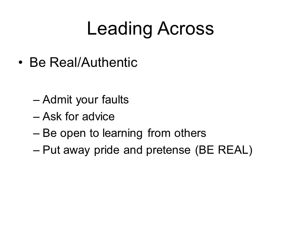 Leading Across Be Real/Authentic Admit your faults Ask for advice