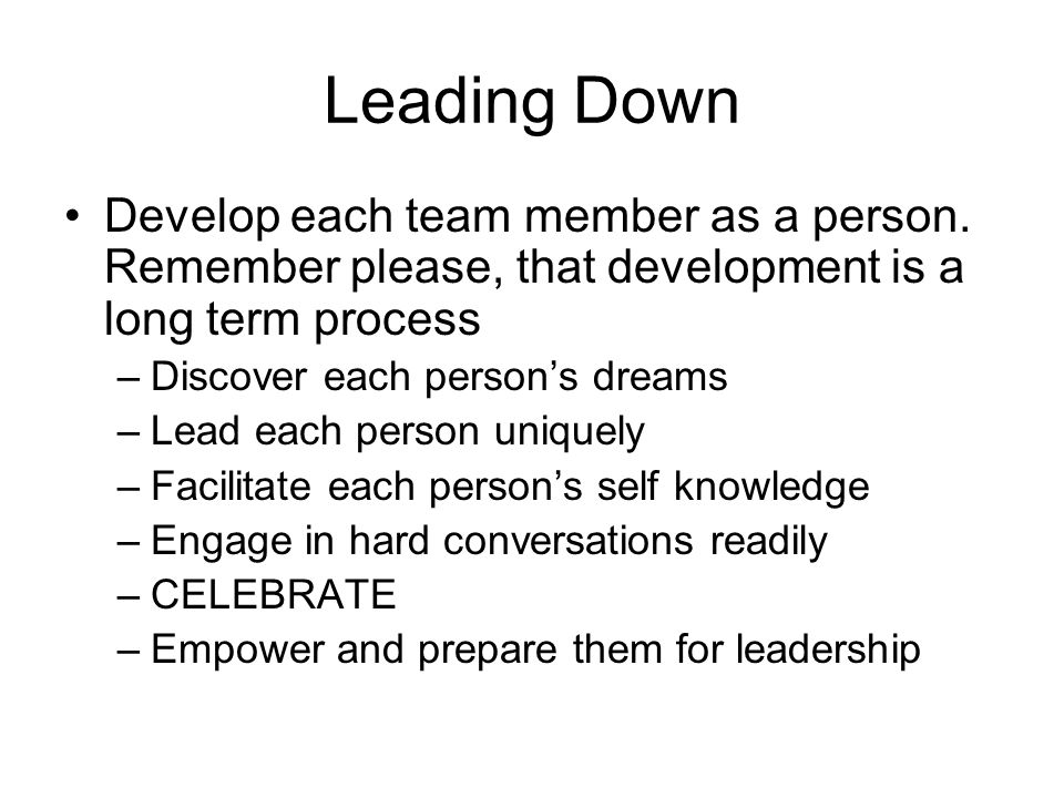 Leading Down Develop each team member as a person. Remember please, that development is a long term process.