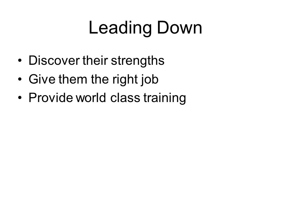 Leading Down Discover their strengths Give them the right job