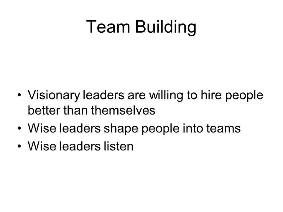 Team Building Visionary leaders are willing to hire people better than themselves. Wise leaders shape people into teams.