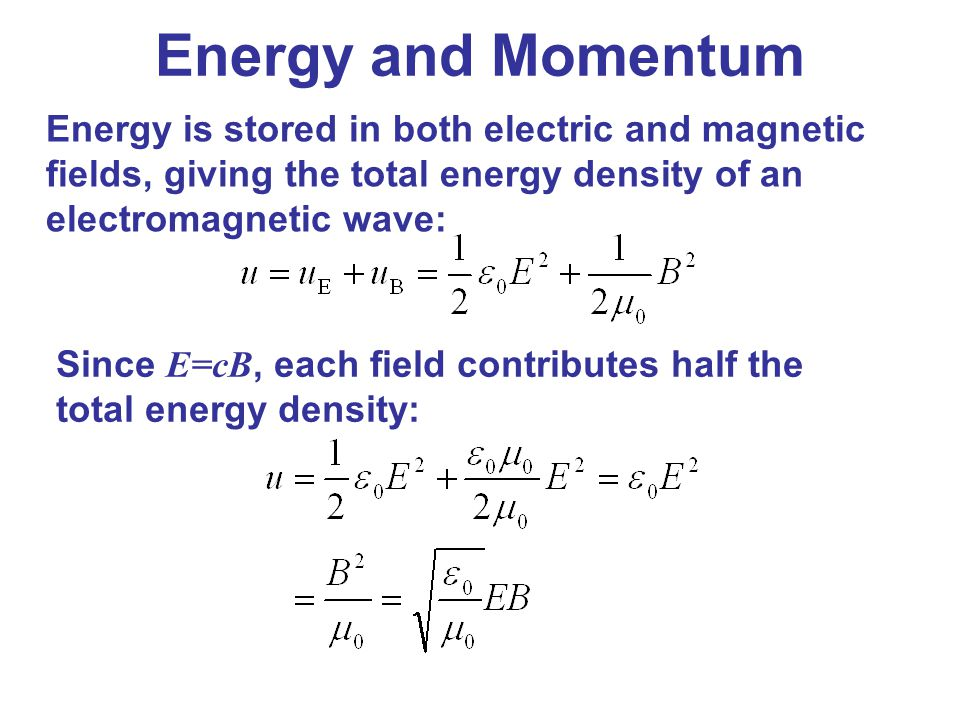 Energy and Momentum Energy is stored in both electric and magnetic fields, giving the total energy density of an electromagnetic wave: