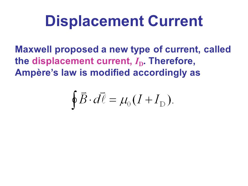 Displacement Current Maxwell proposed a new type of current, called the displacement current, ID.