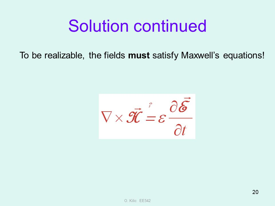Solution continued To be realizable, the fields must satisfy Maxwell's equations! O. Kilic EE542