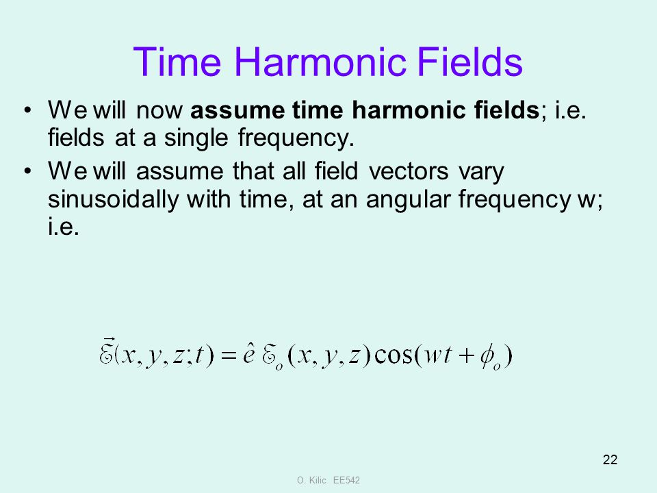 Time Harmonic Fields We will now assume time harmonic fields; i.e. fields at a single frequency.
