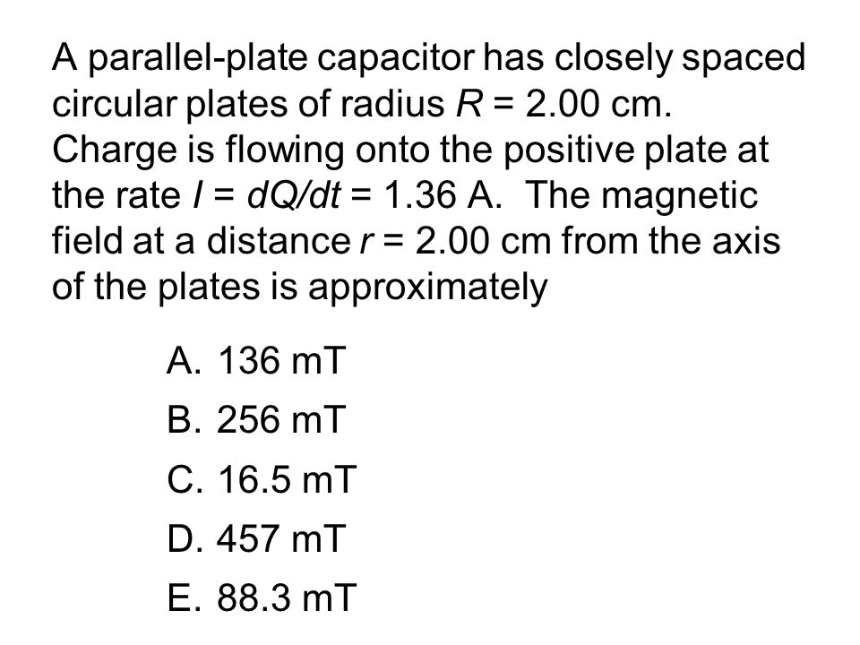 A parallel-plate capacitor has closely spaced circular plates of radius R = 2.00 cm. Charge is flowing onto the positive plate at the rate I = dQ/dt = 1.36 A. The magnetic field at a distance r = 2.00 cm from the axis of the plates is approximately