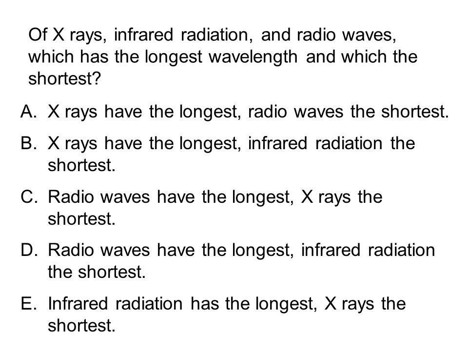 Of X rays, infrared radiation, and radio waves, which has the longest wavelength and which the shortest