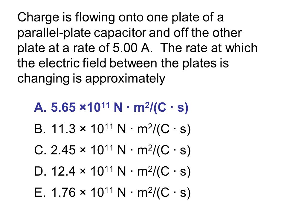 Charge is flowing onto one plate of a parallel-plate capacitor and off the other plate at a rate of 5.00 A. The rate at which the electric field between the plates is changing is approximately