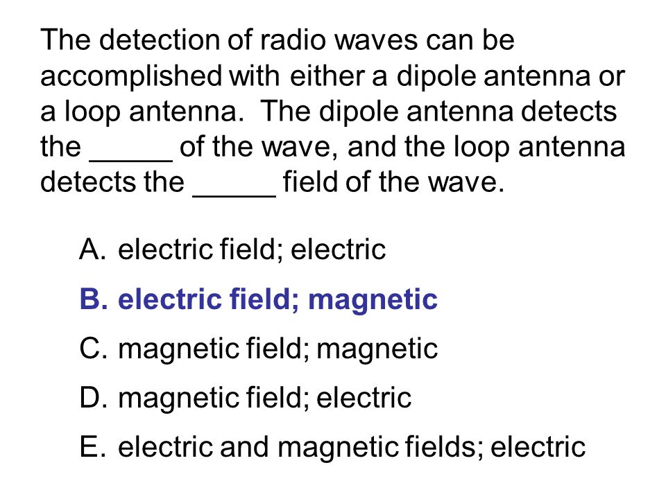 The detection of radio waves can be accomplished with either a dipole antenna or a loop antenna. The dipole antenna detects the _____ of the wave, and the loop antenna detects the _____ field of the wave.