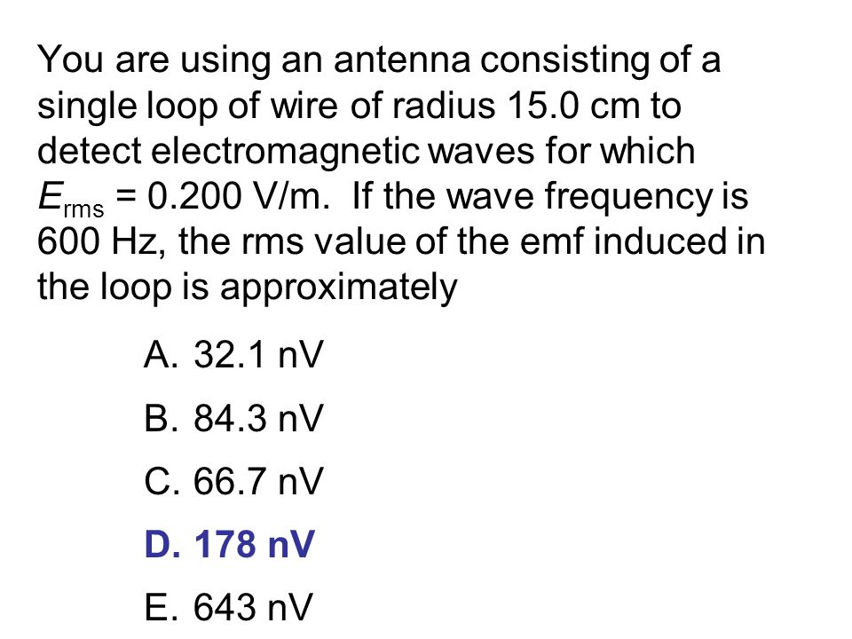 You are using an antenna consisting of a single loop of wire of radius 15.0 cm to detect electromagnetic waves for which Erms = 0.200 V/m. If the wave frequency is 600 Hz, the rms value of the emf induced in the loop is approximately