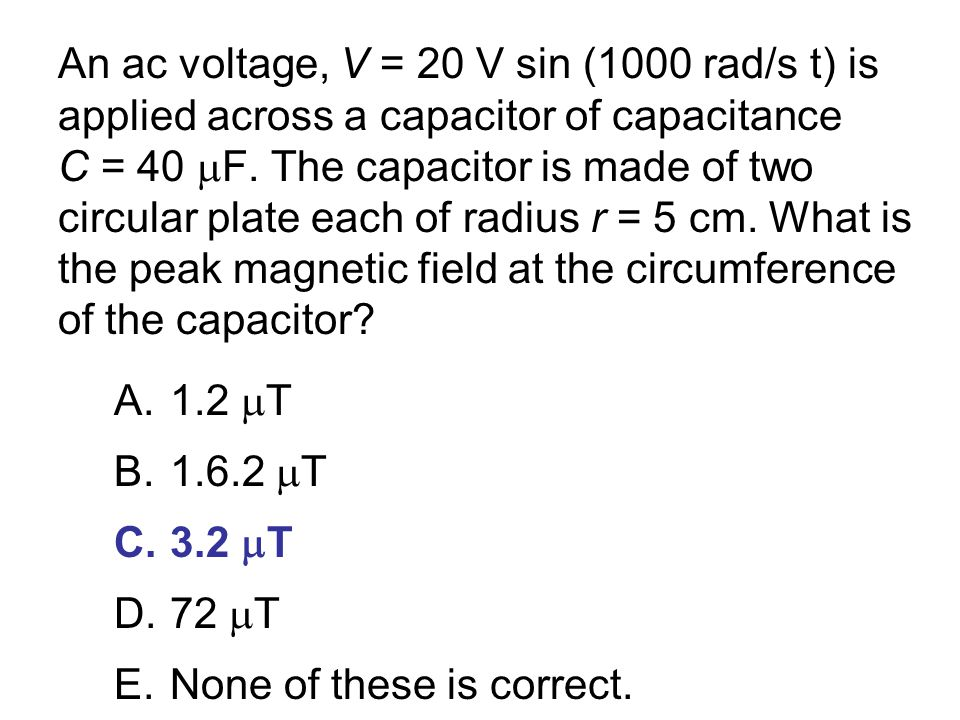An ac voltage, V = 20 V sin (1000 rad/s t) is applied across a capacitor of capacitance C = 40 F. The capacitor is made of two circular plate each of radius r = 5 cm. What is the peak magnetic field at the circumference of the capacitor