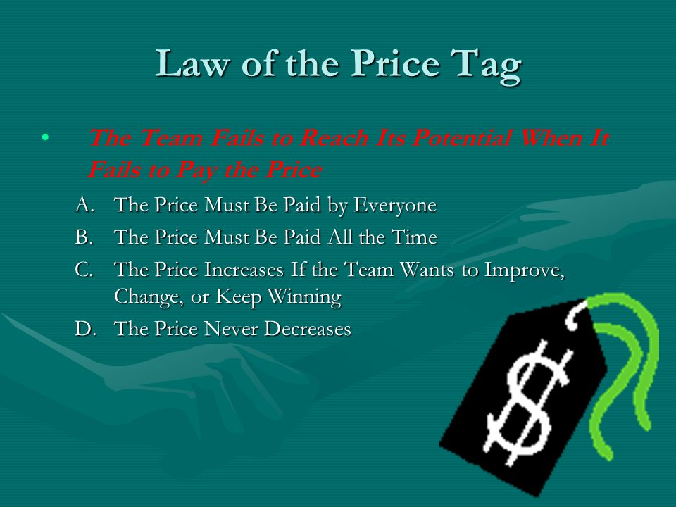 Law of the Price Tag The Team Fails to Reach Its Potential When It Fails to Pay the Price. The Price Must Be Paid by Everyone.