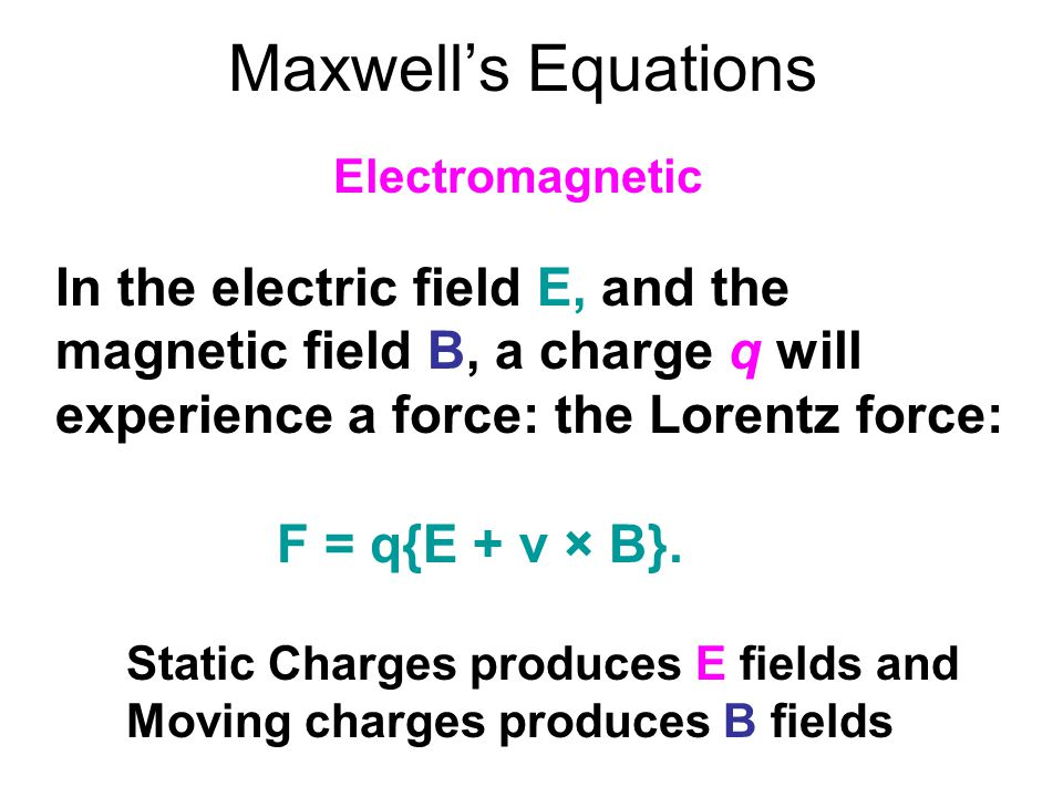 Maxwell's Equations Electromagnetic. In the electric field E, and the magnetic field B, a charge q will experience a force: the Lorentz force:
