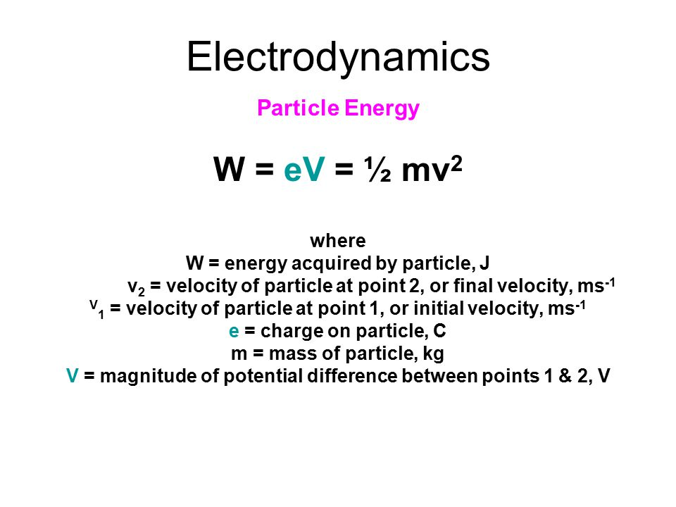 Electrodynamics W = eV = ½ mv2 Particle Energy where