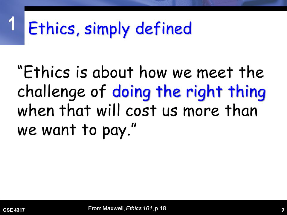 Ethics, simply defined Ethics is about how we meet the challenge of doing the right thing when that will cost us more than we want to pay.