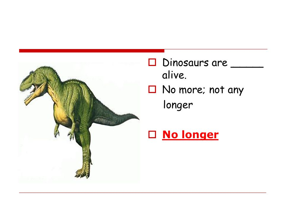 Dinosaurs are _____ alive.