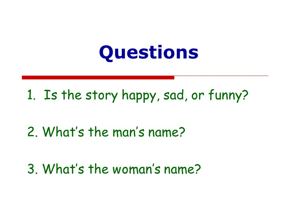 Questions Is the story happy, sad, or funny 2. What's the man's name