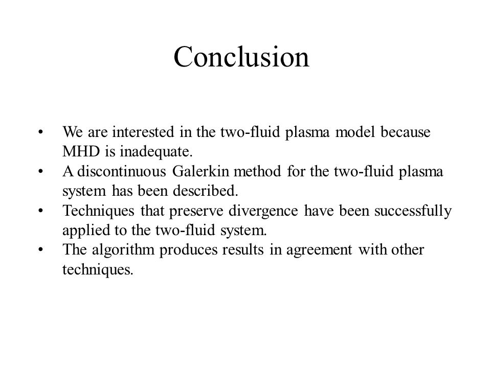 Conclusion We are interested in the two-fluid plasma model because MHD is inadequate.
