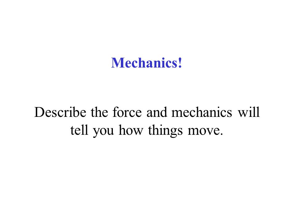 Describe the force and mechanics will tell you how things move.