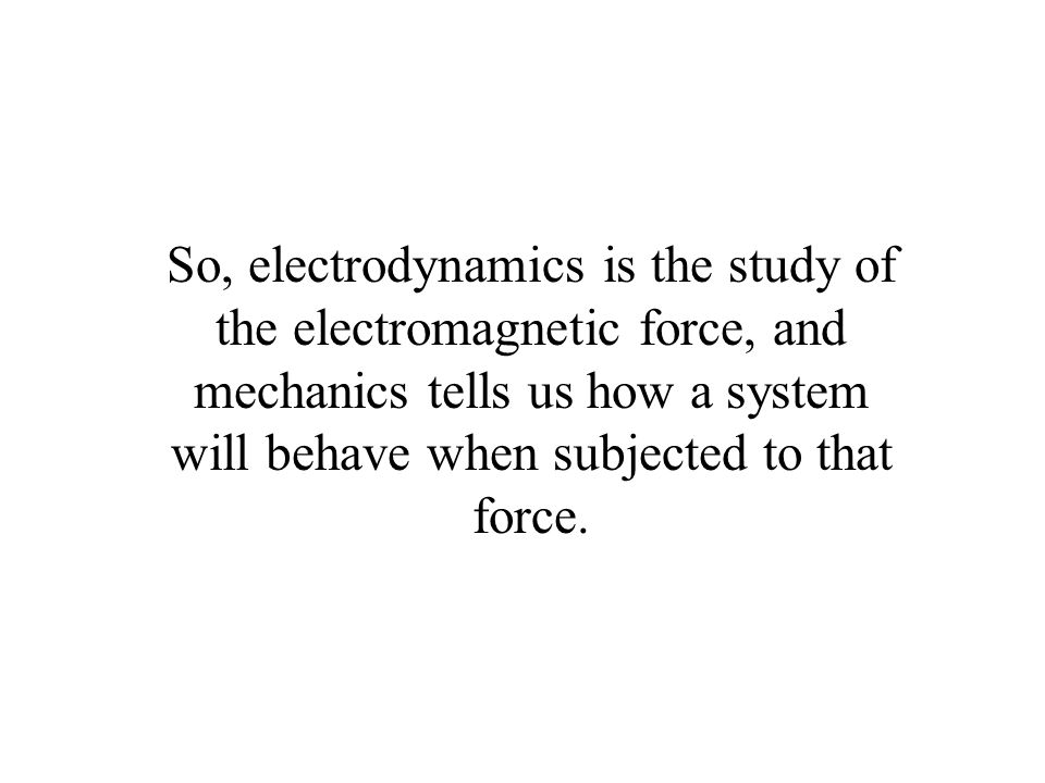 So, electrodynamics is the study of the electromagnetic force, and mechanics tells us how a system will behave when subjected to that force.