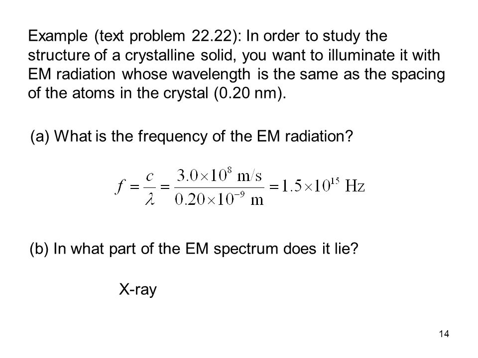 Example (text problem 22.22): In order to study the structure of a crystalline solid, you want to illuminate it with EM radiation whose wavelength is the same as the spacing of the atoms in the crystal (0.20 nm).