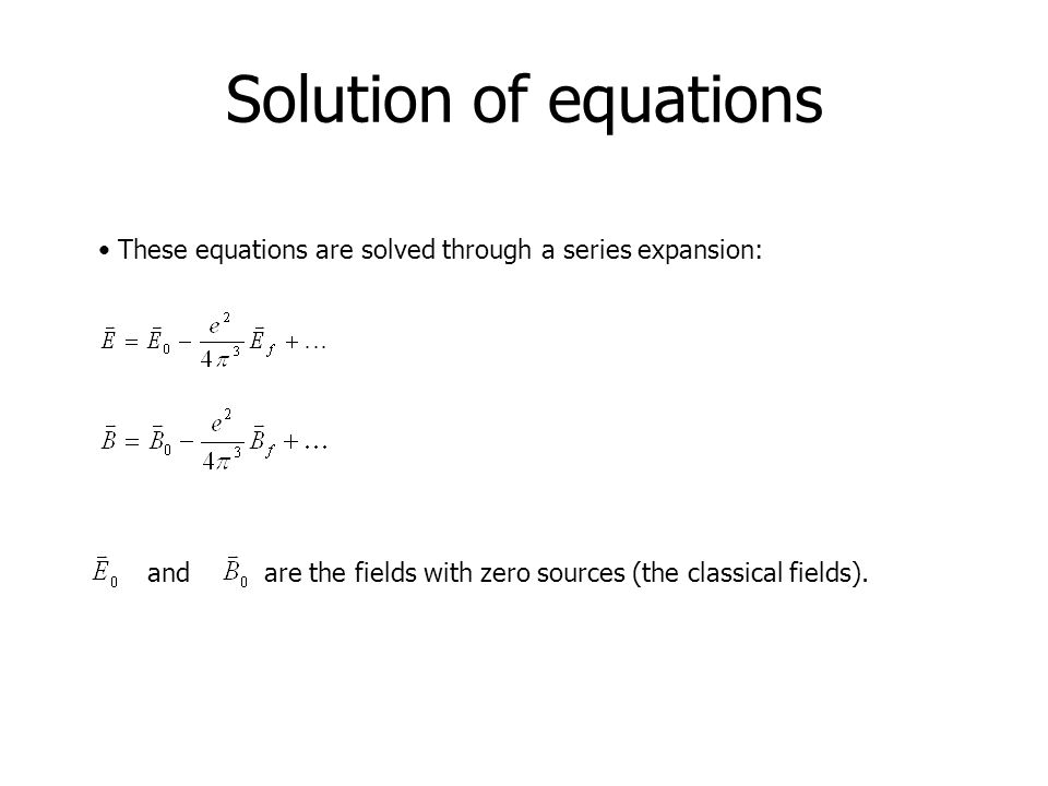 Solution of equations These equations are solved through a series expansion: and are the fields with zero sources (the classical fields).