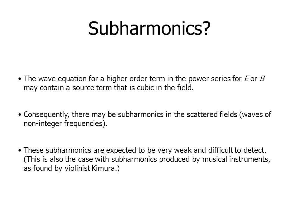 Subharmonics The wave equation for a higher order term in the power series for E or B may contain a source term that is cubic in the field.