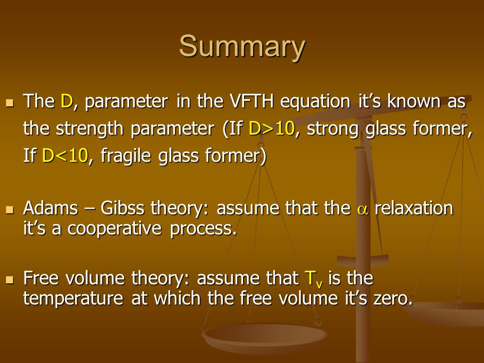 Summary The D, parameter in the VFTH equation it's known as the strength parameter (If D>10, strong glass former, If D<10, fragile glass former)