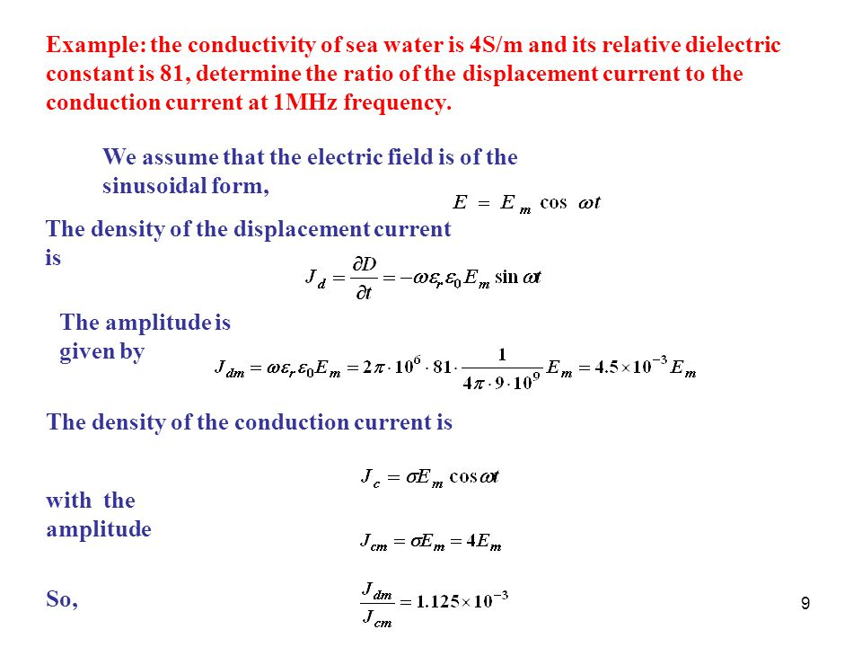 Example: the conductivity of sea water is 4S/m and its relative dielectric constant is 81, determine the ratio of the displacement current to the conduction current at 1MHz frequency.