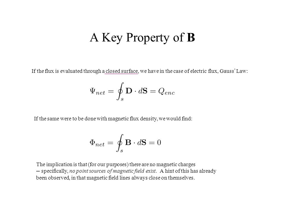A Key Property of B If the flux is evaluated through a closed surface, we have in the case of electric flux, Gauss' Law:
