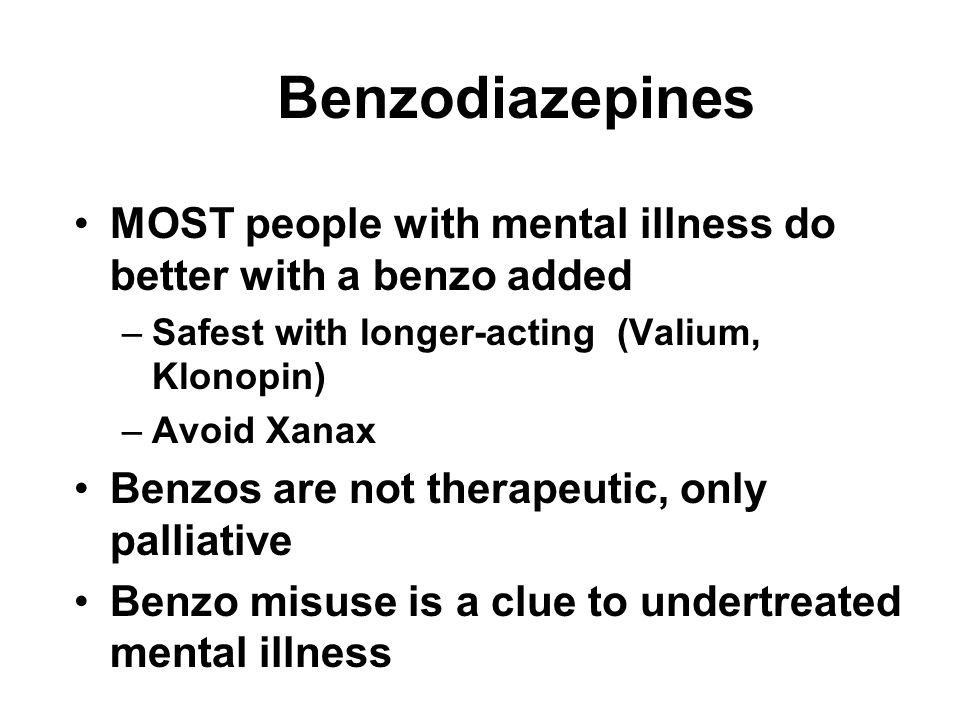 Benzodiazepines MOST people with mental illness do better with a benzo added. Safest with longer-acting (Valium, Klonopin)