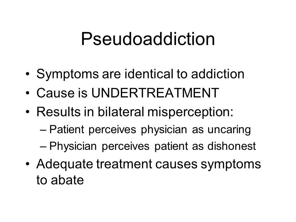 Pseudoaddiction Symptoms are identical to addiction