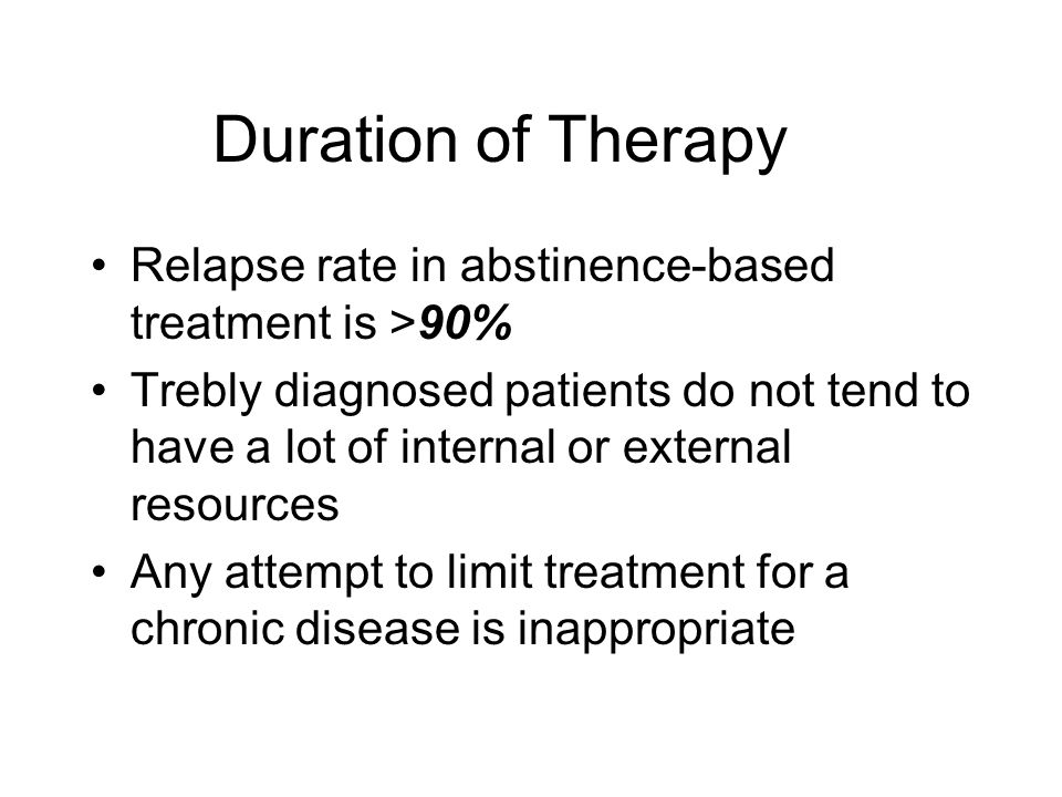 Duration of Therapy Relapse rate in abstinence-based treatment is >90%