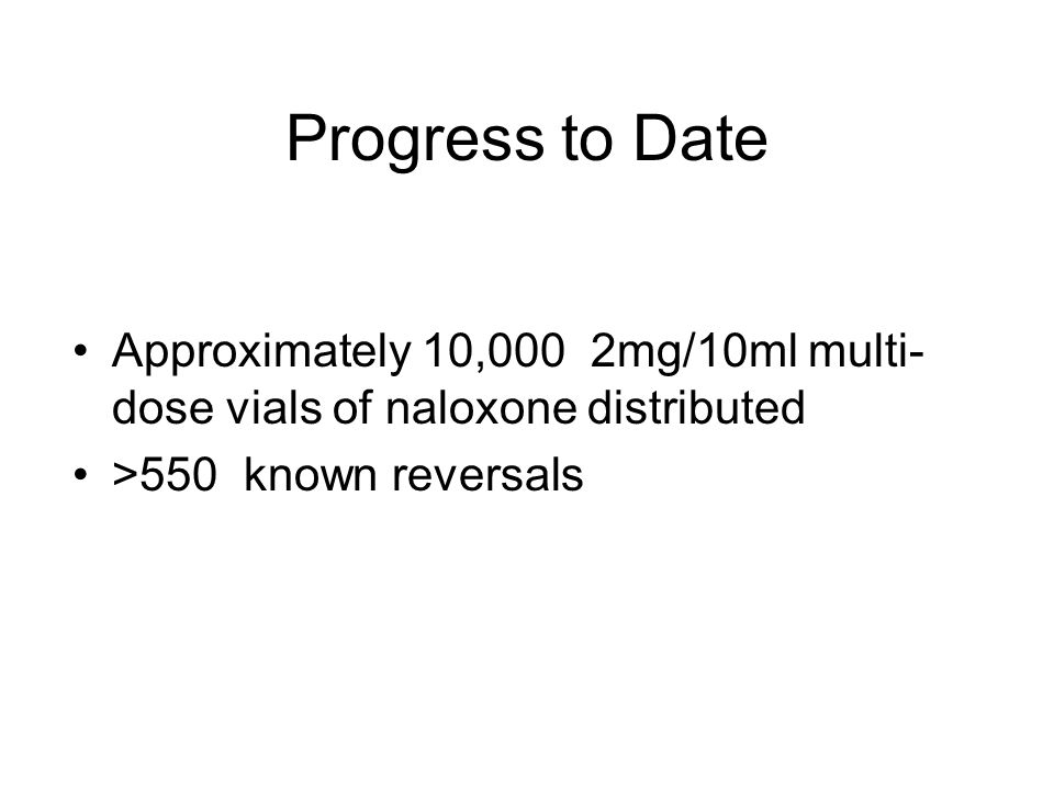 Progress to Date Approximately 10,000 2mg/10ml multi-dose vials of naloxone distributed.