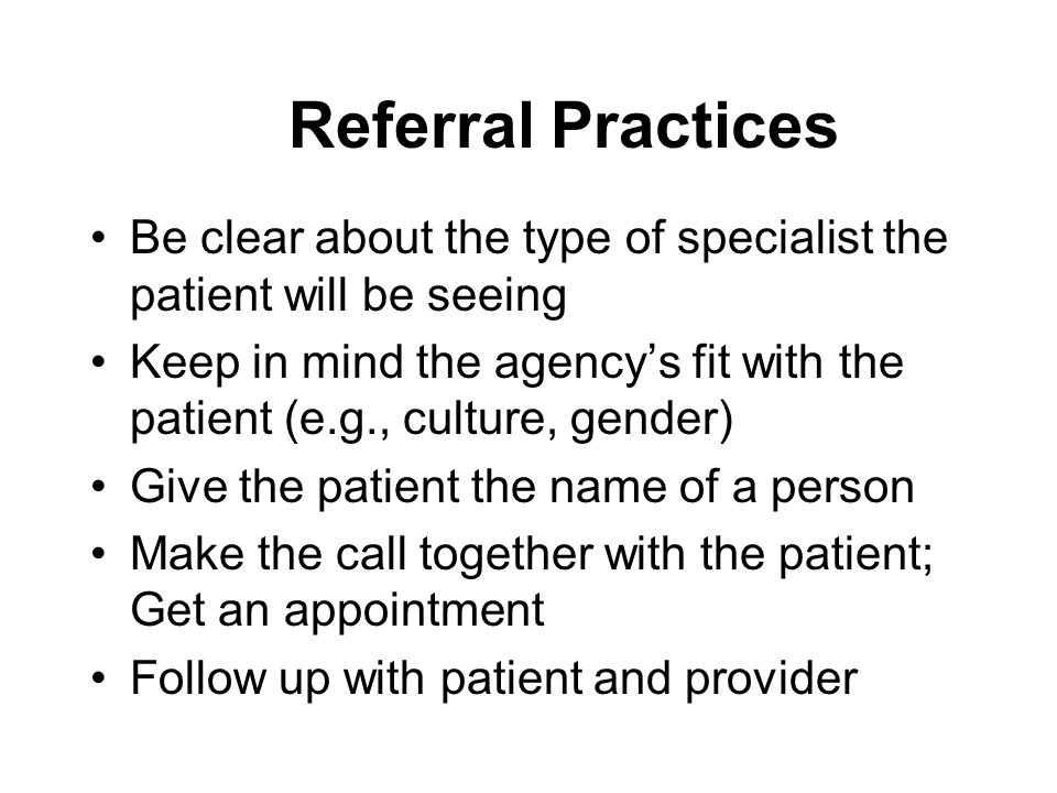 Referral Practices Be clear about the type of specialist the patient will be seeing.